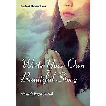 Write Your Own Beautiful Story  Womens Prayer Journal by Daybook Heaven Books