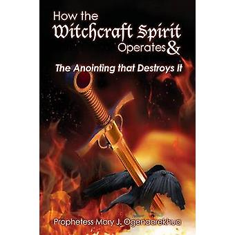 How the Witchcraft Spirit Operates   the Anointing that Destroys It by Ogenaarekhua & Mary J.