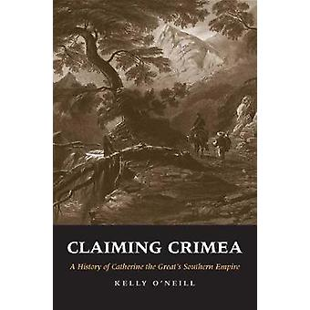 Claiming Crimea - A History of Catherine the Great's Southern Empire b