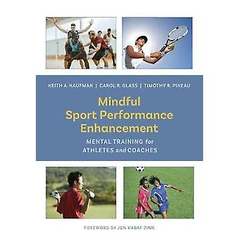 Mindful Sport Performance Enhancement  Mental Training for Athletes and Coaches by Keith A Kaufman & Carol R Glass & Timothy R Pineau