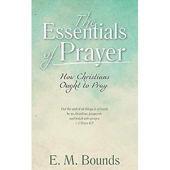 The Essentials of Prayer - How Christians Ought to Pray by Edward M Bo