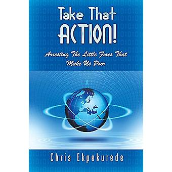 Take That Action! Arresting the Little Foxes That Make Us Poor by Chr