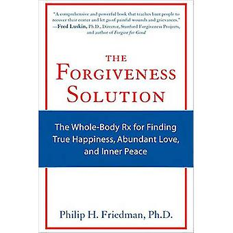 Forgiveness Solution  The WholeBody Rx for Finding True Happiness Abundant Love and Inner Peace by Philip H Friedman