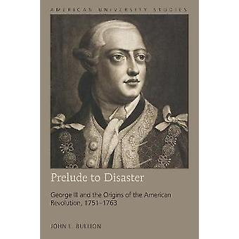 Prelude to Disaster - George III and the Origins of the American Revol