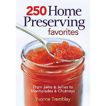 250 Home Preserving Favorites - From Jams and Jellies to Marmalades an
