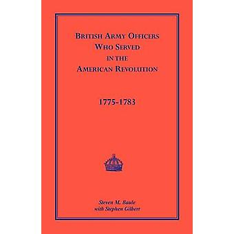 Brittiska armén officerare som tjänstgjorde i den amerikanska revolutionen 17751783 av Baule & Steven M.