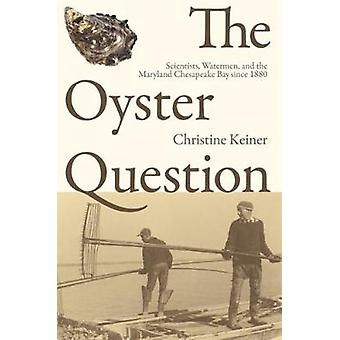 The Oyster Question Scientists Watermen and the Maryland Chesapeake Bay Since 1880 by Keiner & Christine