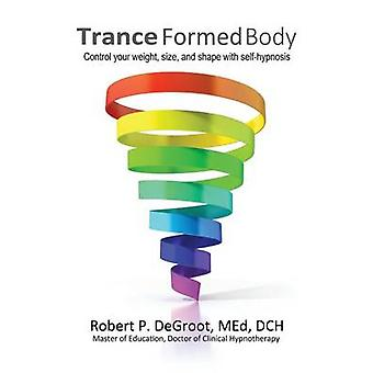 Trance Formed Body Control your weight size and shape with selfhypnosis by DeGroot & Robert P