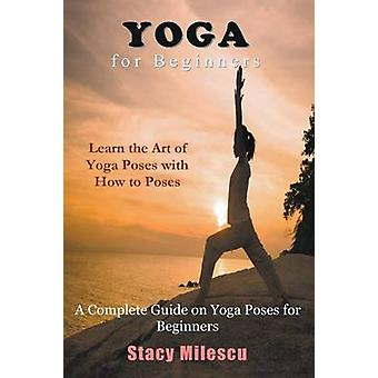 Yoga for Beginners A Complete Guide on Yoga Poses for Beginners by Milescu & Stacy