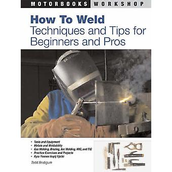 How to Weld - Techniques and Tips for Beginners and Pros by Todd Bridi