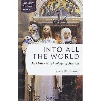 Into All the World - An Orthdox Theology of Mission by Into All the Wo