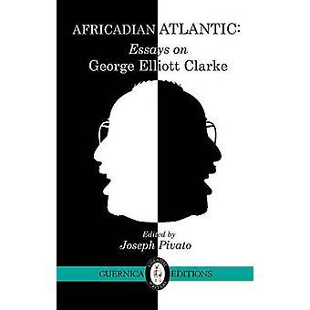 Africadian Atlantic - Essays on George Elliott Clarke by Joseph Pivat