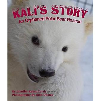 Kali's Story - An Orphaned Polar Bear Rescue by Jennifer Keats Curtis