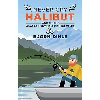 Never Cry Halibut - And Other Alaska Hunting and Fishing Tales by Bjor