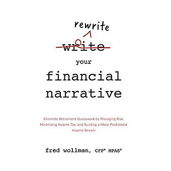 Rewrite Your Financial Narrative: Eliminate Retirement Guesswork by Managing Risk, Minimizing Income Tax, and Building a� More Predictable Income Stream