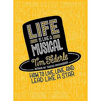Life Is Like a Musical  How to Live Love and Lead Like a Star by Tim Federle