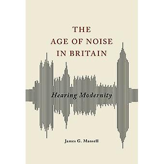 The Age of Noise in Britain  Hearing Modernity by James G Mansell