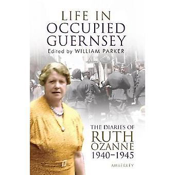 Life in Occupied Guernsey  The Diaries of Ruth Ozanne 19401945 by Ruth Ozanne & Edited by William Parker