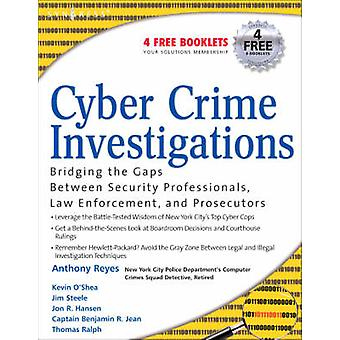 Cyber Crime Investigations Bridging the Gaps Between Security Professionals Law Enforcement and Prosecutors by Reyes & Anthony