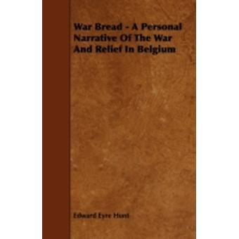 War Bread  A Personal Narrative Of The War And Relief In Belgium by Hunt & Edward Eyre