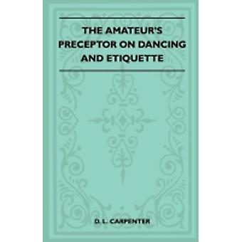 The Amateurs Preceptor On Dancing And Etiquette by Carpenter & D. L.