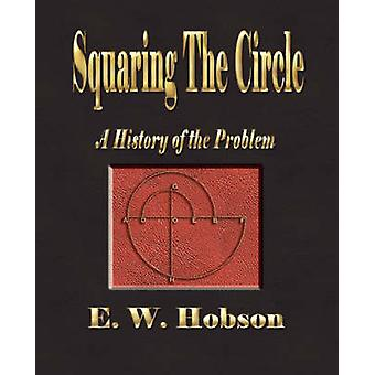 Squaring The Circle  A History Of The Problem by E. W. Hobson