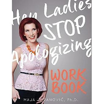 Hey Ladies Stop Apologizing The WORKBOOK 20172018 Edition by Jovanovic & Maja