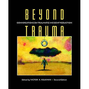 Beyond Trauma Conversations on Traumatic Incident Reduction 2nd Edition by Volkman & Victor R.