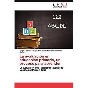 La Evaluacion En Educacion Primaria Un Proceso Para Aprender by Santiago Hern Ndez & Jorge Alberto