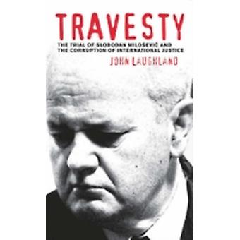Travesty The Trial Of Slobodan Milosevic And The Corruption Of International Justice by Laughland & John