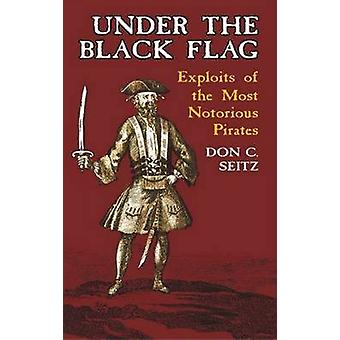 Under the Black Flag - Exploits of the Most Notorious Pirates by Don C