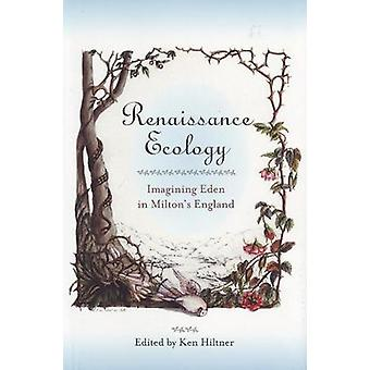 Renaissance Ecology - Imagining Eden in Milton's England by Ken Hiltne