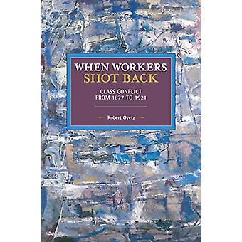 When Workers Shot Back - Class Conflict from 1877 to 1921 by Robert Ov