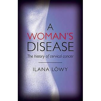 A Woman's Disease - The History of Cervical Cancer by Ilana Lowy - 978