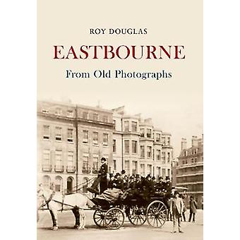 Eastbourne from Old Photographs by Roy Douglas - 9781445633220 Book
