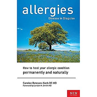 Allergies, Disease in Disguise: How to Heal Your Allergic Condition Permanently and Naturally