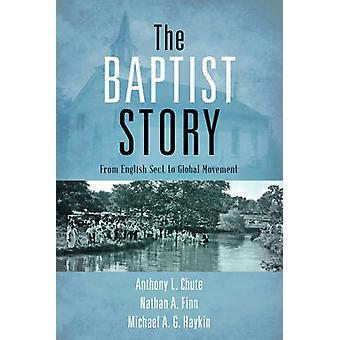 The Baptist Story - From English Sect to Global Movement by Anthony L.