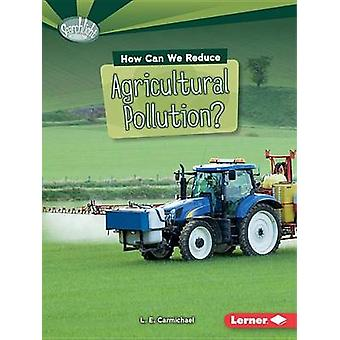 How Can We Reduce Agricultural Pollution? by L E Carmichael - 9781467