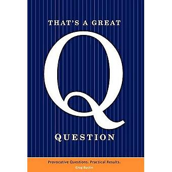 Thats a Great Question Are You Asking the Right Questions in Business In Life by Bustin & Greg