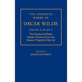 The Complete Works of Oscar Wilde Volume V Plays I The Duchess of Padua Salome Drame en un Acte Salome Tragedy in One Act by Edited by Joseph Donohue