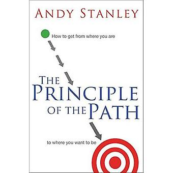 The Principle of the Path How to Get from Where You Are to Where You Want to Be by Stanley & Andy