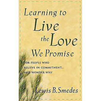 Learning to Live the Love We Promise For People Who Believe in Commitment...and Wonder Why by Smedes & Lewis B.