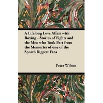 A Lifelong Love Affair with Boxing  Stories of Fights and the Men Who Took Part from the Memories of One of the Sports Biggest Fans by Wilson & Peter