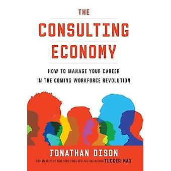 The Consulting Economy How to Manage Your Career in the Coming Workforce Revolution by Dison & Jonathan