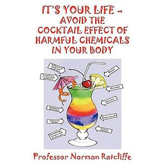 Its Your Life  Avoid the Cocktail Effect of Harmful Chemicals in Your Body by Ratcliffe & Professor Norman