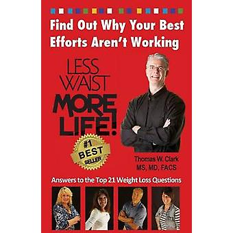 Less Waist More Life Find Out Why Your Best Efforts Arent Working Answers to the Top 21 Weight Loss Questions by Clark & Dr. Thomas W.