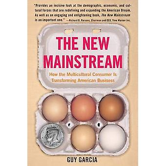 The New Mainstream How the Multicultural Consumer Is Transforming American Business by Garcia & Guy