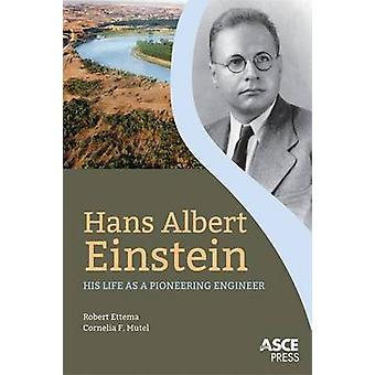 Hans Albert Einstein - His Life as a Pioneering Engineer by Robert Ett