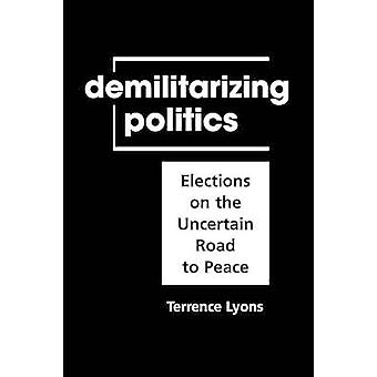 Demilitarizing Politics - Elections on the Uncertain Road to Peace by