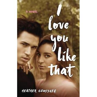I Love You Like That - A Novel by Heather Cumiskey - 9781631526169 Book